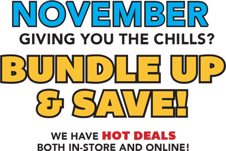 NOVEMBER Giving you chills? Bundle up and Save! We have hot deals both in-store and online!