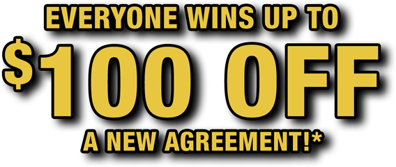 Everyone wins up to $100 OFF a new agreement!*